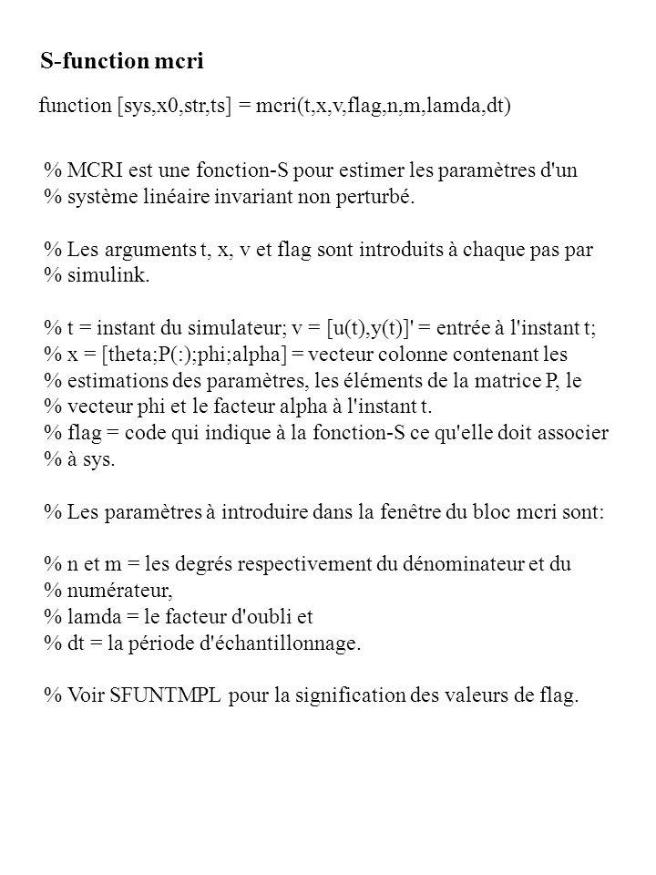 S-function mcri function [sys,x0,str,ts] = mcri(t,x,v,flag,n,m,lamda,dt) % MCRI est une fonction-S pour estimer les paramètres d un.